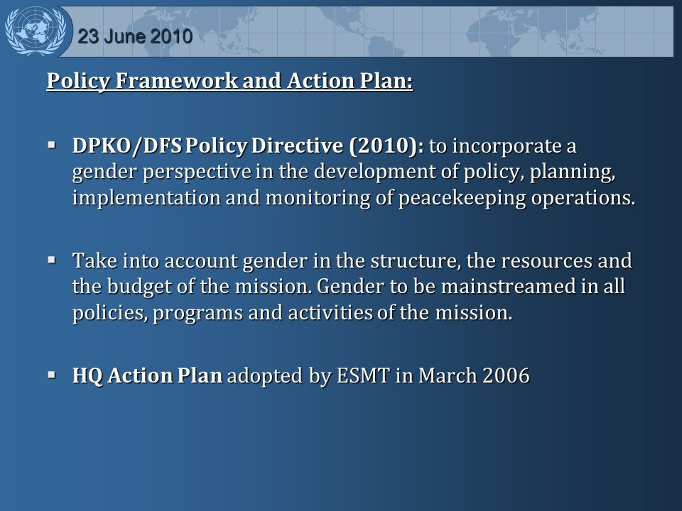 23 June 2010 23 June 2010 Policy Framework and Action Plan:  DPKO/DFS Policy Directive (2010): to incorporate a gender perspective in the development of policy, planning, implementation and monitoring of peacekeeping operations.