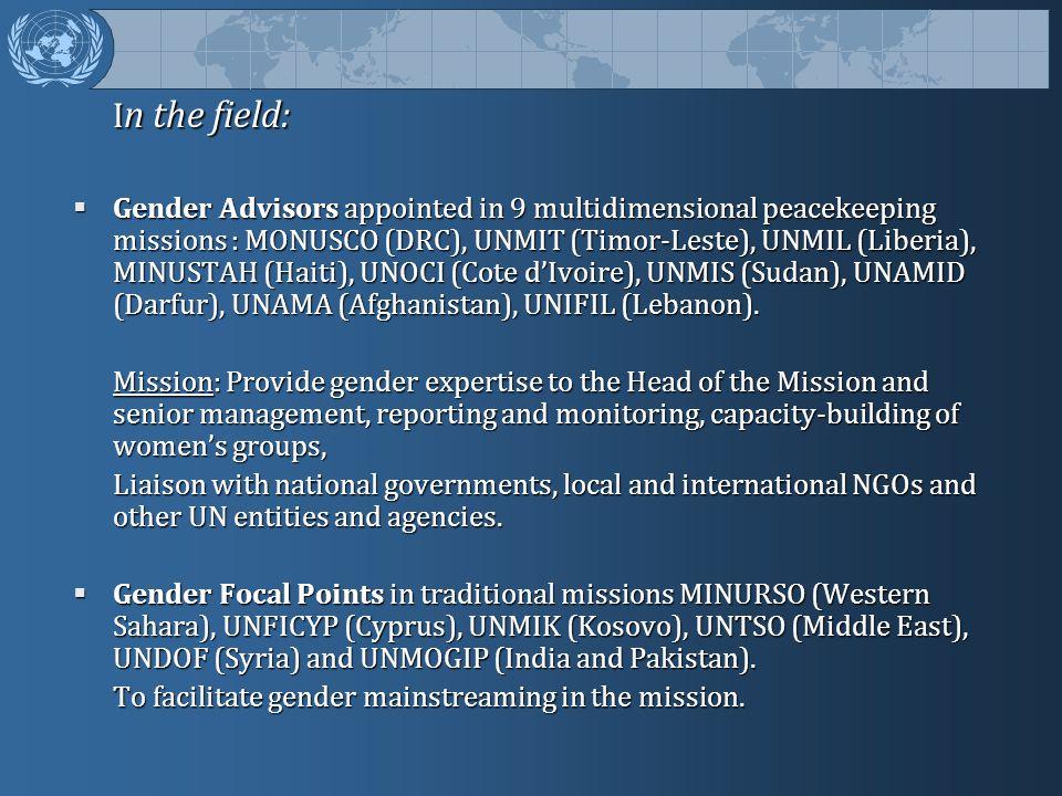 I n the field:  Gender Advisors appointed in 9 multidimensional peacekeeping missions : MONUSCO (DRC), UNMIT (Timor-Leste), UNMIL (Liberia), MINUSTAH (Haiti), UNOCI (Cote d'Ivoire), UNMIS (Sudan), UNAMID (Darfur), UNAMA (Afghanistan), UNIFIL (Lebanon).
