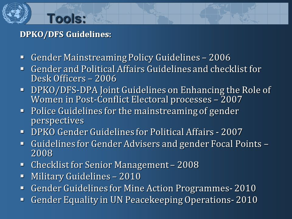 Tools: DPKO/DFS Guidelines:  Gender Mainstreaming Policy Guidelines – 2006  Gender and Political Affairs Guidelines and checklist for Desk Officers – 2006  DPKO/DFS-DPA Joint Guidelines on Enhancing the Role of Women in Post-Conflict Electoral processes – 2007  Police Guidelines for the mainstreaming of gender perspectives  DPKO Gender Guidelines for Political Affairs - 2007  Guidelines for Gender Advisers and gender Focal Points – 2008  Checklist for Senior Management – 2008  Military Guidelines – 2010  Gender Guidelines for Mine Action Programmes- 2010  Gender Equality in UN Peacekeeping Operations- 2010