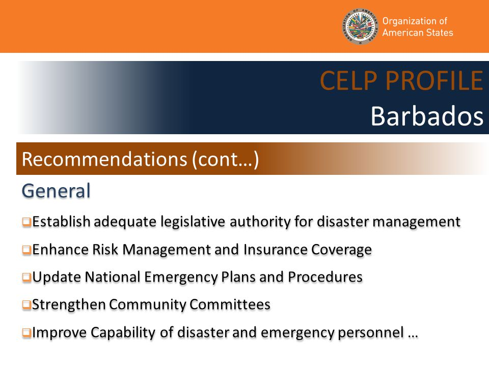 CELP PROFILE Barbados General  Establish adequate legislative authority for disaster management  Enhance Risk Management and Insurance Coverage  Update National Emergency Plans and Procedures  Strengthen Community Committees  Improve Capability of disaster and emergency personnel … General  Establish adequate legislative authority for disaster management  Enhance Risk Management and Insurance Coverage  Update National Emergency Plans and Procedures  Strengthen Community Committees  Improve Capability of disaster and emergency personnel … Recommendations (cont…)
