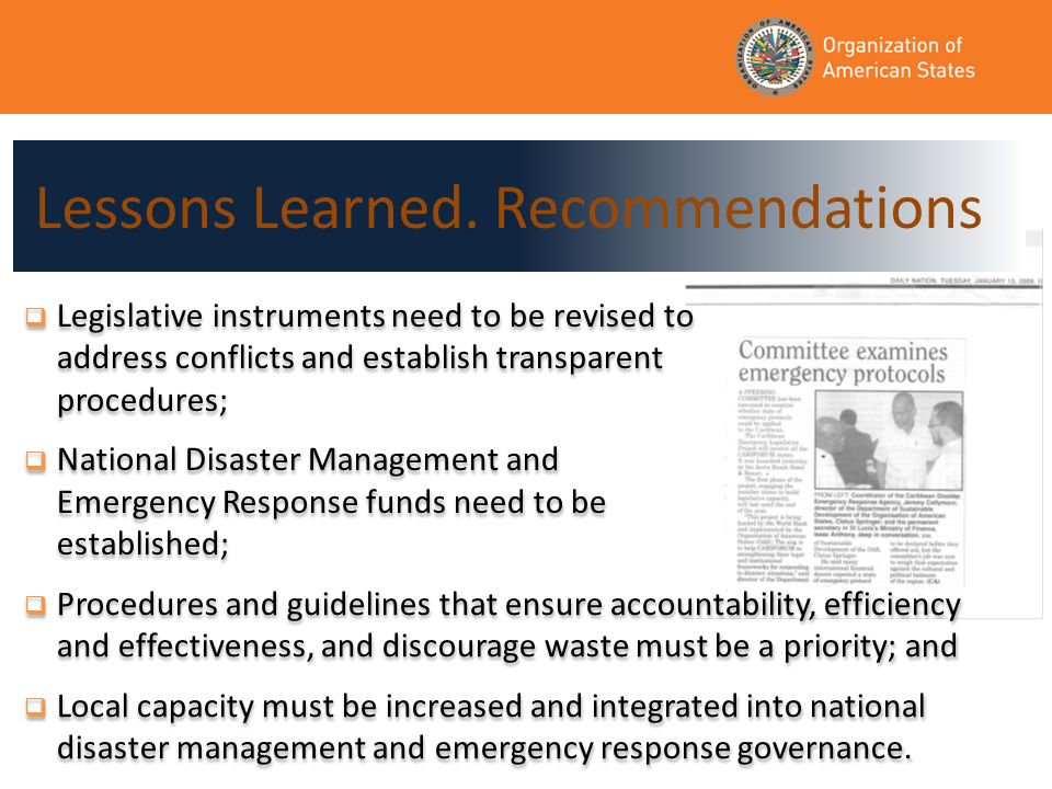  Legislative instruments need to be revised to address conflicts and establish transparent procedures;  National Disaster Management and Emergency Response funds need to be established;  Legislative instruments need to be revised to address conflicts and establish transparent procedures;  National Disaster Management and Emergency Response funds need to be established;  Procedures and guidelines that ensure accountability, efficiency and effectiveness, and discourage waste must be a priority; and  Local capacity must be increased and integrated into national disaster management and emergency response governance.