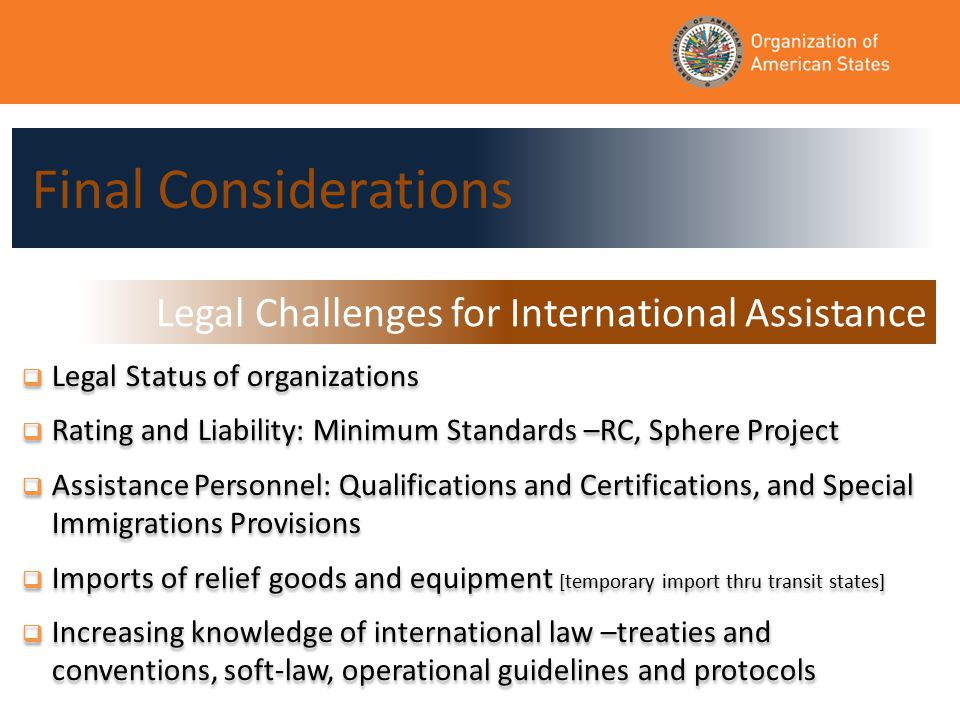  Legal Status of organizations  Rating and Liability: Minimum Standards –RC, Sphere Project  Assistance Personnel: Qualifications and Certifications, and Special Immigrations Provisions  Imports of relief goods and equipment [temporary import thru transit states]  Increasing knowledge of international law –treaties and conventions, soft-law, operational guidelines and protocols  Legal Status of organizations  Rating and Liability: Minimum Standards –RC, Sphere Project  Assistance Personnel: Qualifications and Certifications, and Special Immigrations Provisions  Imports of relief goods and equipment [temporary import thru transit states]  Increasing knowledge of international law –treaties and conventions, soft-law, operational guidelines and protocols Final Considerations Legal Challenges for International Assistance
