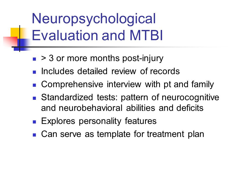 Neuropsychological Evaluation and MTBI > 3 or more months post-injury Includes detailed review of records Comprehensive interview with pt and family S