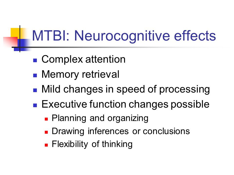 MTBI: Neurocognitive effects Complex attention Memory retrieval Mild changes in speed of processing Executive function changes possible Planning and o