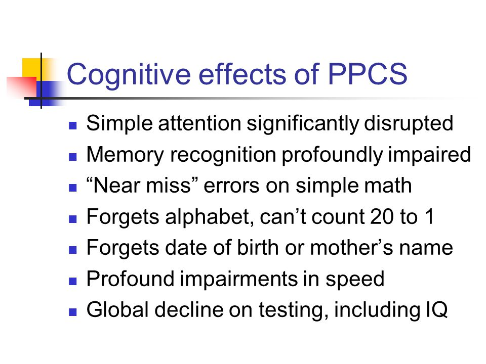 "Cognitive effects of PPCS Simple attention significantly disrupted Memory recognition profoundly impaired ""Near miss"" errors on simple math Forgets al"
