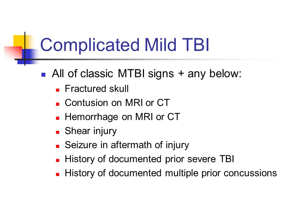Complicated Mild TBI All of classic MTBI signs + any below: Fractured skull Contusion on MRI or CT Hemorrhage on MRI or CT Shear injury Seizure in aft