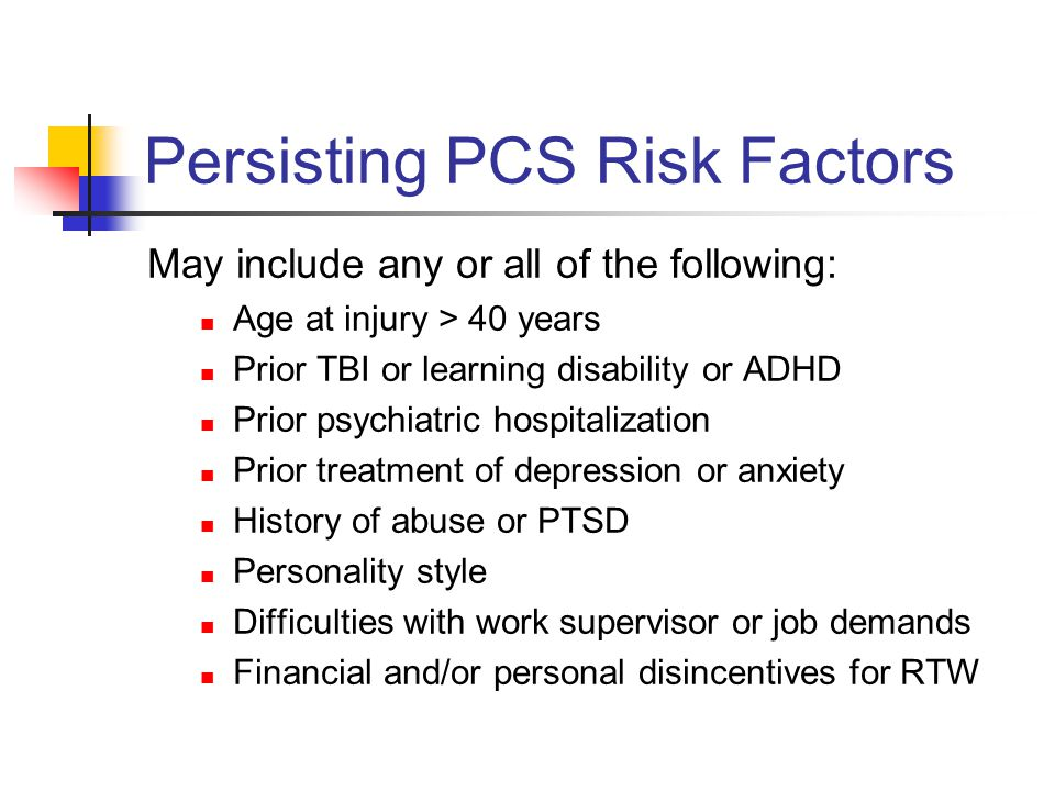 Persisting PCS Risk Factors May include any or all of the following: Age at injury > 40 years Prior TBI or learning disability or ADHD Prior psychiatr