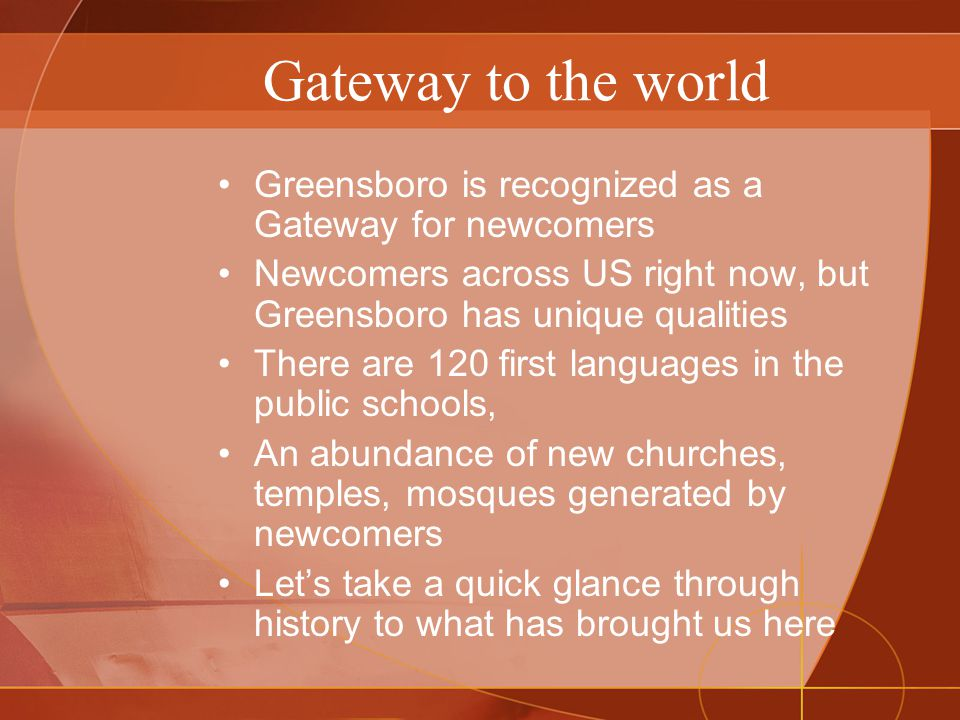 Gateway to the world Greensboro is recognized as a Gateway for newcomers Newcomers across US right now, but Greensboro has unique qualities There are 120 first languages in the public schools, An abundance of new churches, temples, mosques generated by newcomers Let's take a quick glance through history to what has brought us here
