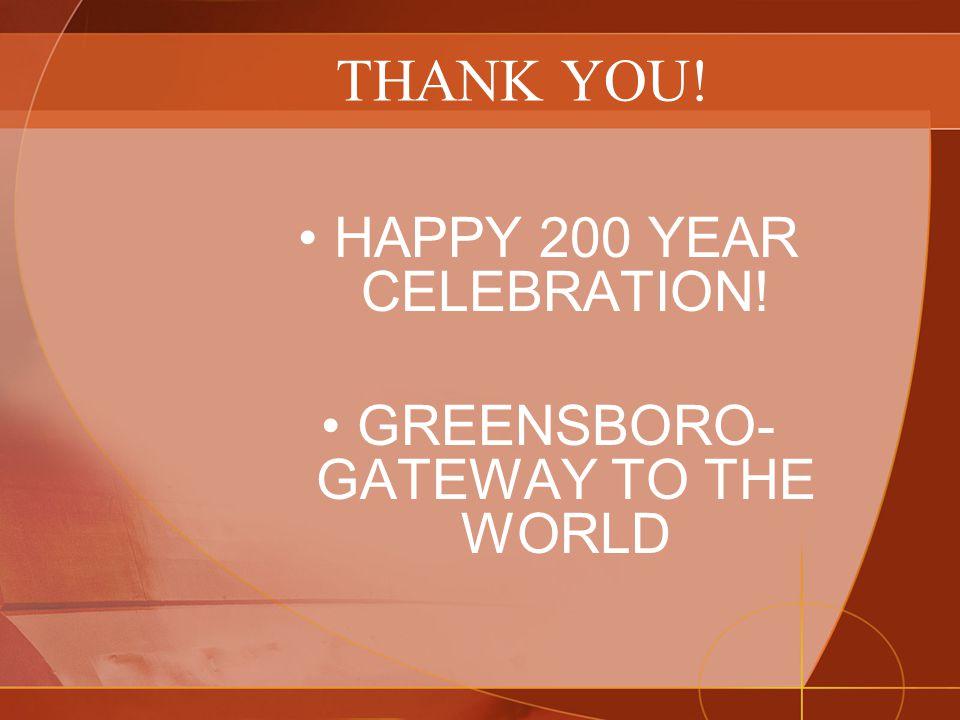 THANK YOU! HAPPY 200 YEAR CELEBRATION! GREENSBORO- GATEWAY TO THE WORLD