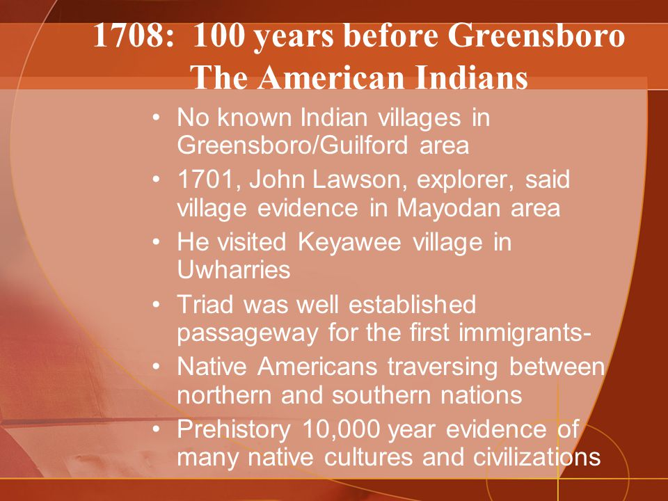 1708: 100 years before Greensboro The American Indians No known Indian villages in Greensboro/Guilford area 1701, John Lawson, explorer, said village evidence in Mayodan area He visited Keyawee village in Uwharries Triad was well established passageway for the first immigrants- Native Americans traversing between northern and southern nations Prehistory 10,000 year evidence of many native cultures and civilizations