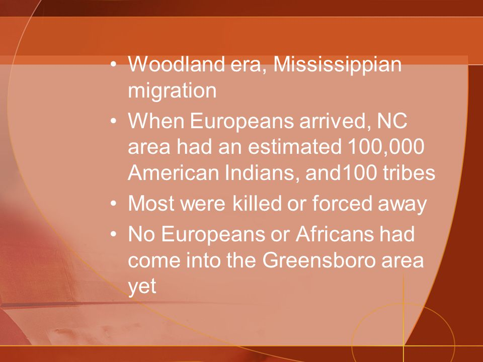 Woodland era, Mississippian migration When Europeans arrived, NC area had an estimated 100,000 American Indians, and100 tribes Most were killed or forced away No Europeans or Africans had come into the Greensboro area yet