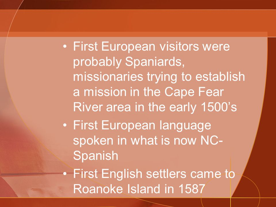First European visitors were probably Spaniards, missionaries trying to establish a mission in the Cape Fear River area in the early 1500's First European language spoken in what is now NC- Spanish First English settlers came to Roanoke Island in 1587