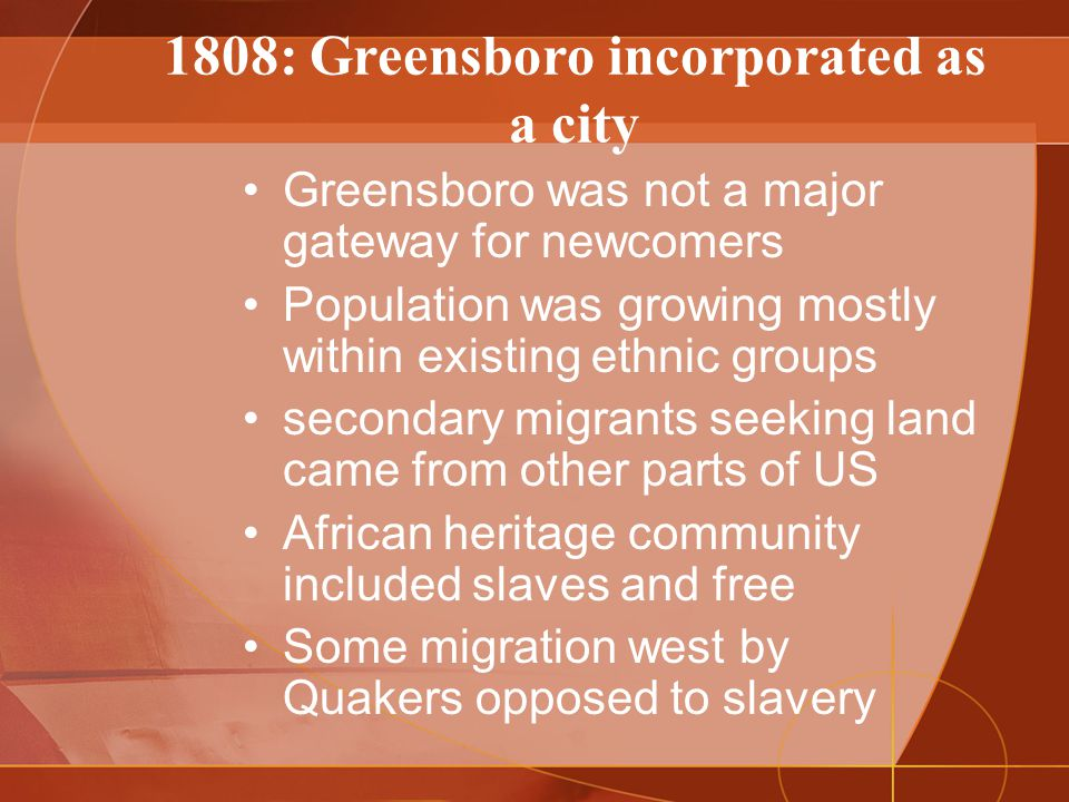 1808: Greensboro incorporated as a city Greensboro was not a major gateway for newcomers Population was growing mostly within existing ethnic groups secondary migrants seeking land came from other parts of US African heritage community included slaves and free Some migration west by Quakers opposed to slavery