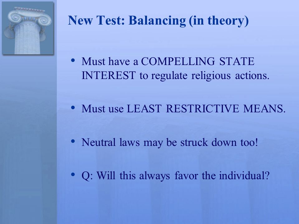 New Test: Balancing (in theory) Must have a COMPELLING STATE INTEREST to regulate religious actions. Must use LEAST RESTRICTIVE MEANS. Neutral laws ma
