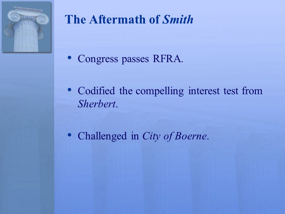 The Aftermath of Smith Congress passes RFRA. Codified the compelling interest test from Sherbert.