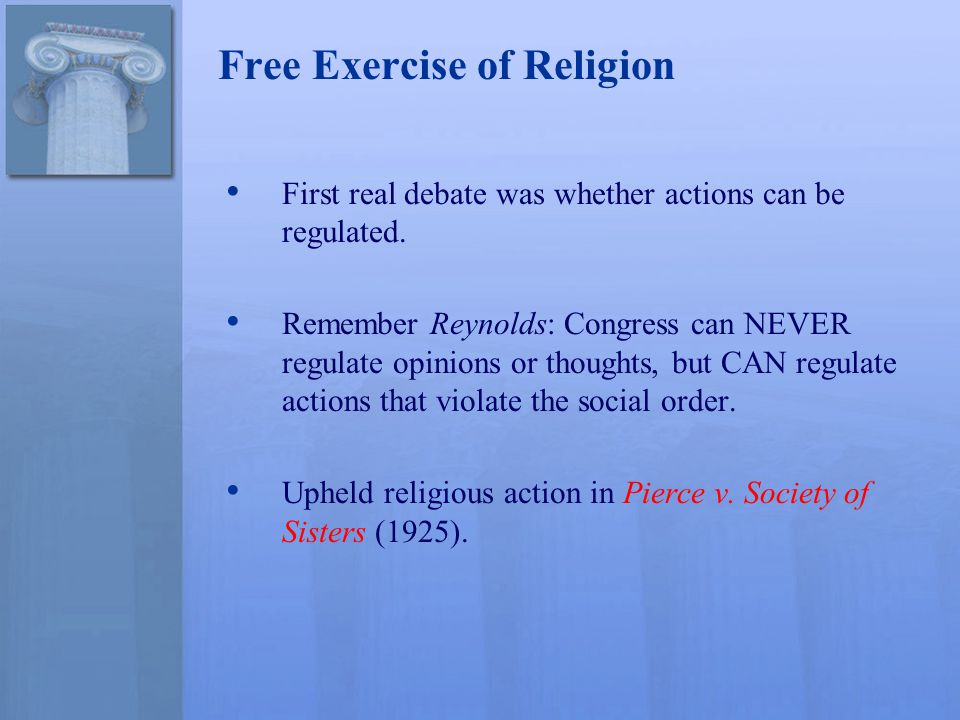 Free Exercise of Religion First real debate was whether actions can be regulated. Remember Reynolds: Congress can NEVER regulate opinions or thoughts,