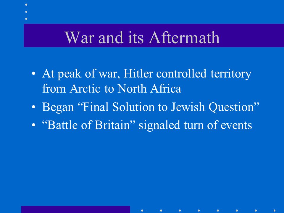 War and its Aftermath At peak of war, Hitler controlled territory from Arctic to North Africa Began Final Solution to Jewish Question Battle of Britain signaled turn of events