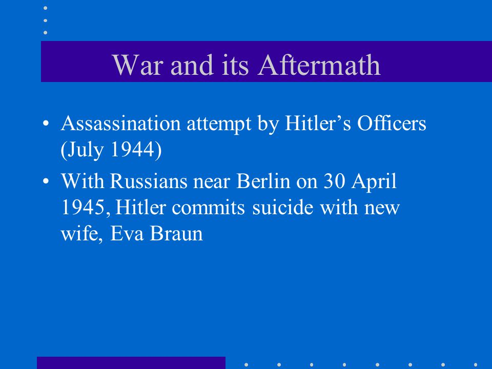 War and its Aftermath Assassination attempt by Hitler's Officers (July 1944) With Russians near Berlin on 30 April 1945, Hitler commits suicide with new wife, Eva Braun