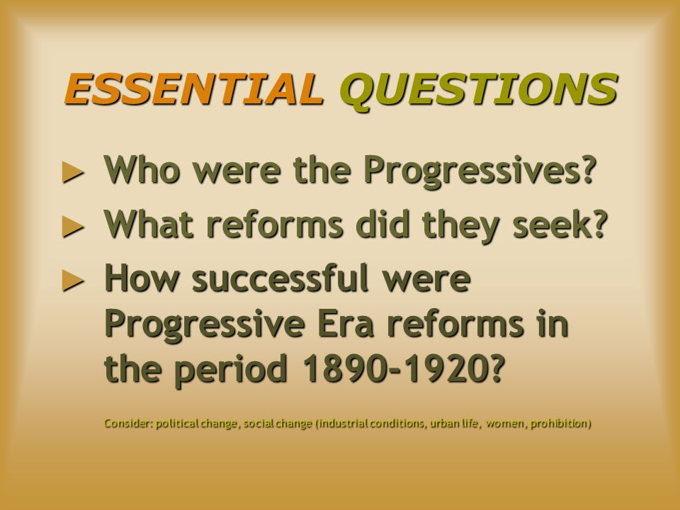 ESSENTIAL QUESTIONS ► Who were the Progressives. ► What reforms did they seek.
