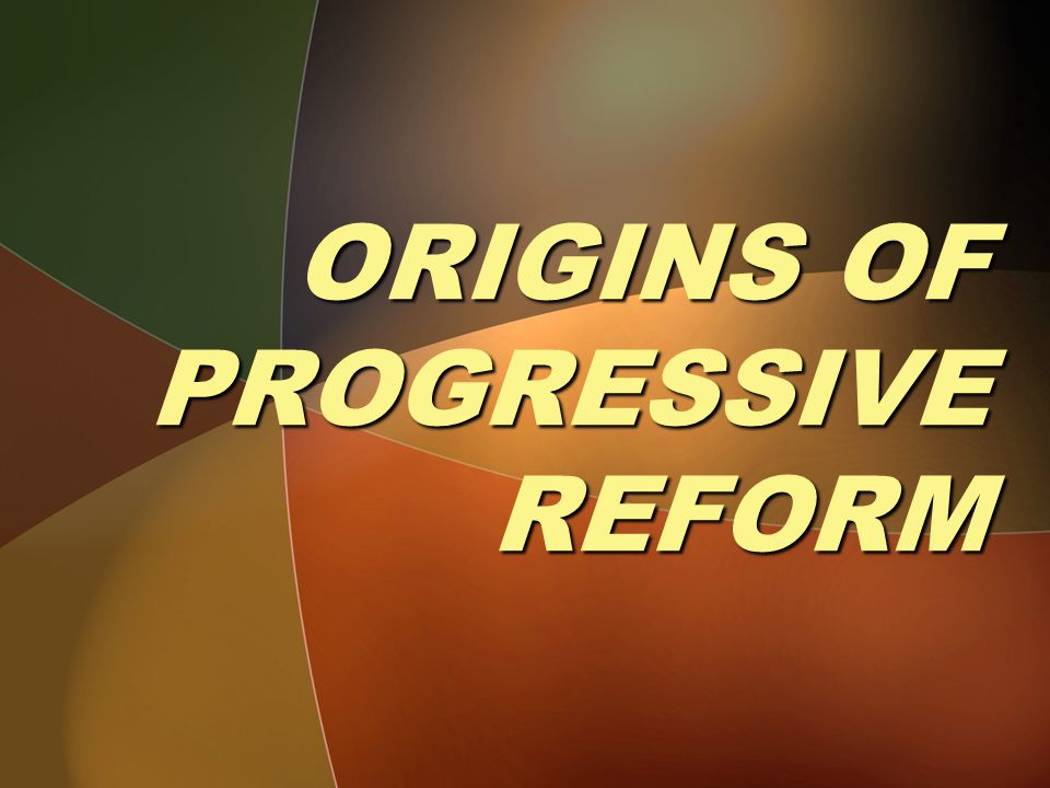 ORIGINS OF PROGRESSIVE REFORM