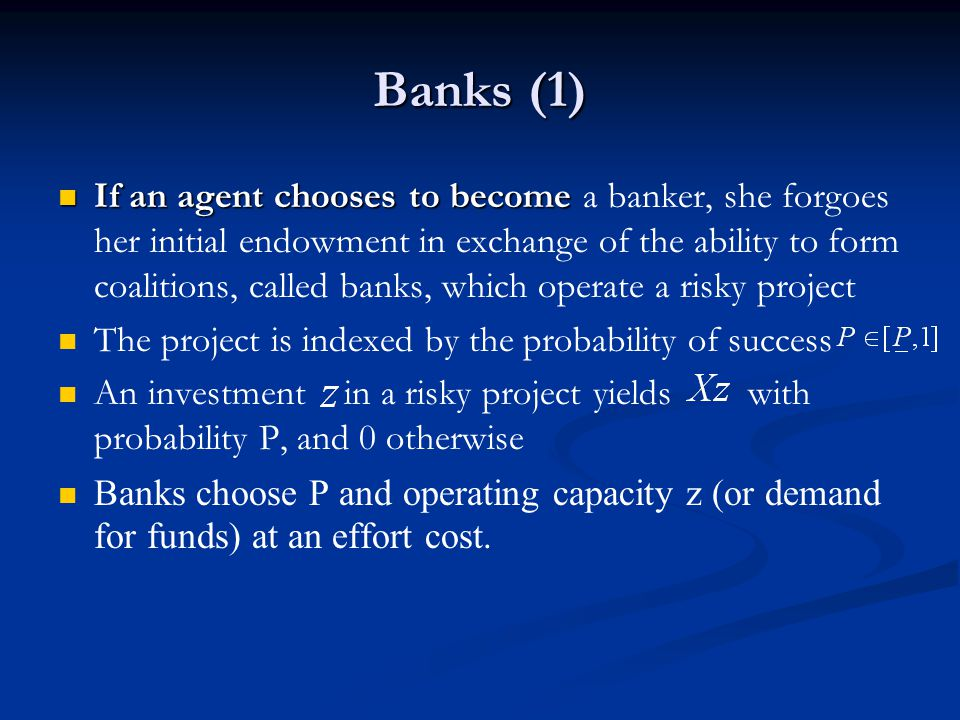 Banks (1) If an agent chooses to become If an agent chooses to become a banker, she forgoes her initial endowment in exchange of the ability to form coalitions, called banks, which operate a risky project The project is indexed by the probability of success An investment in a risky project yields with probability P, and 0 otherwise Banks choose P and operating capacity z (or demand for funds) at an effort cost.