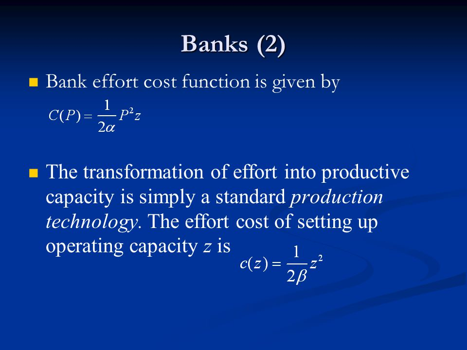 Banks (2) Bank effort cost function is given by The transformation of effort into productive capacity is simply a standard production technology.