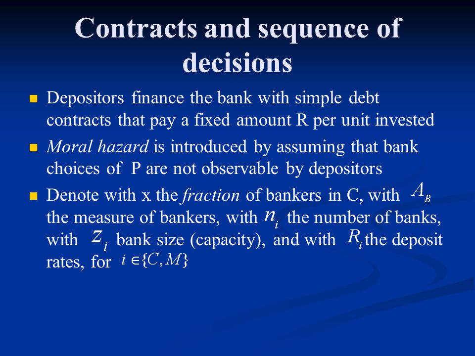 Contracts and sequence of decisions Depositors finance the bank with simple debt contracts that pay a fixed amount R per unit invested Moral hazard is introduced by assuming that bank choices of P are not observable by depositors Denote with x the fraction of bankers in C, with the measure of bankers, with the number of banks, with bank size (capacity), and with the deposit rates, for