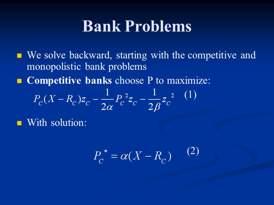 Bank Problems We solve backward, starting with the competitive and monopolistic bank problems Competitive banks choose P to maximize: (1) With solution: (2)