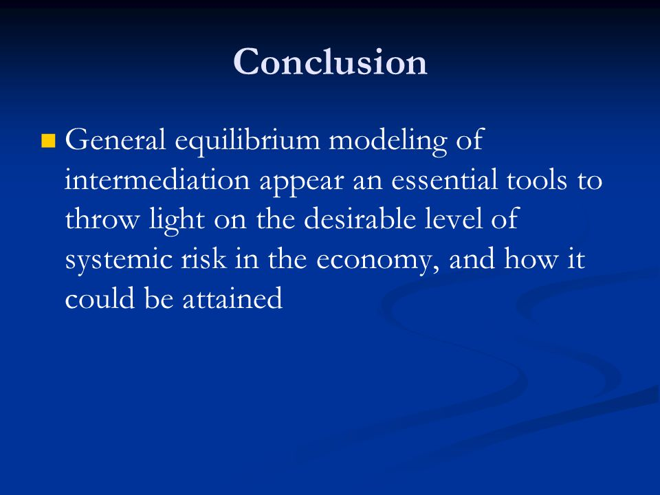 Conclusion General equilibrium modeling of intermediation appear an essential tools to throw light on the desirable level of systemic risk in the economy, and how it could be attained