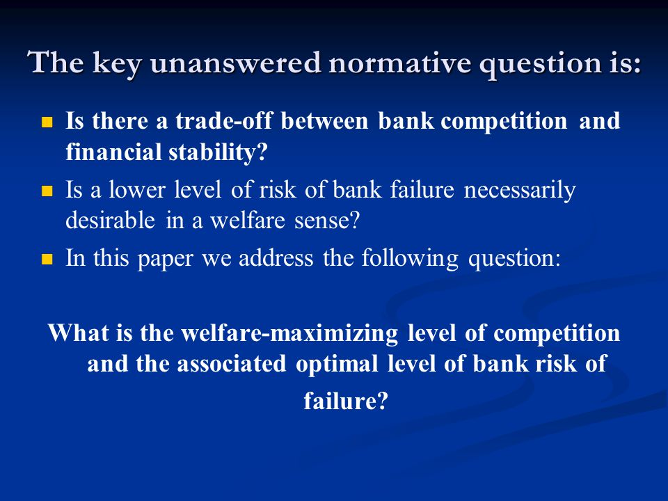 The key unanswered normative question is: Is there a trade-off between bank competition and financial stability? Is a lower level of risk of bank fail