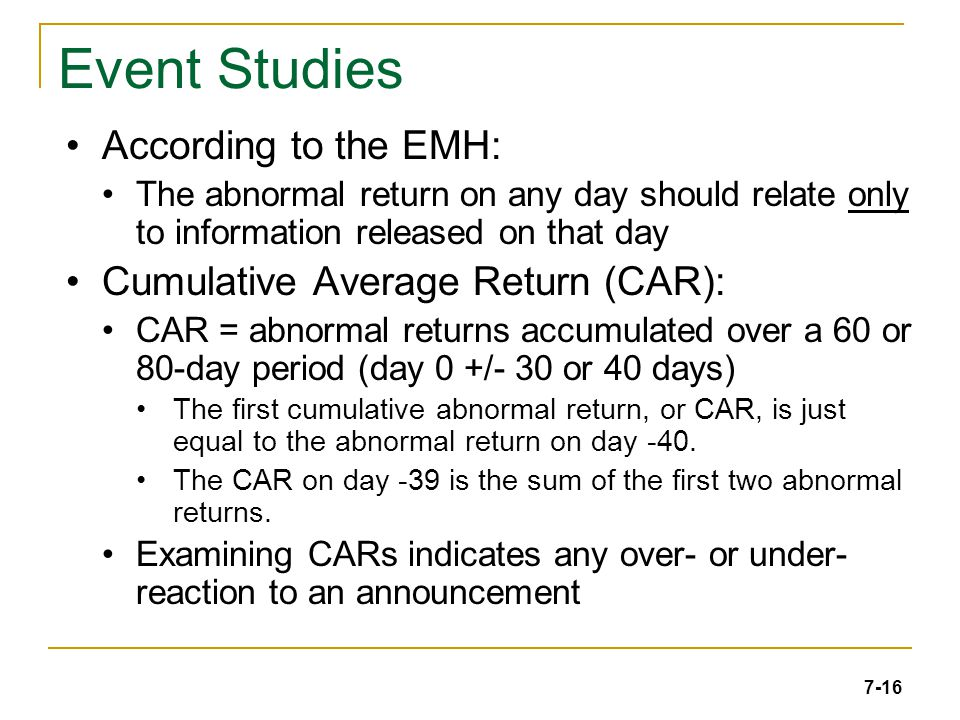 7-16 Event Studies According to the EMH: The abnormal return on any day should relate only to information released on that day Cumulative Average Return (CAR): CAR = abnormal returns accumulated over a 60 or 80-day period (day 0 +/- 30 or 40 days) The first cumulative abnormal return, or CAR, is just equal to the abnormal return on day -40.