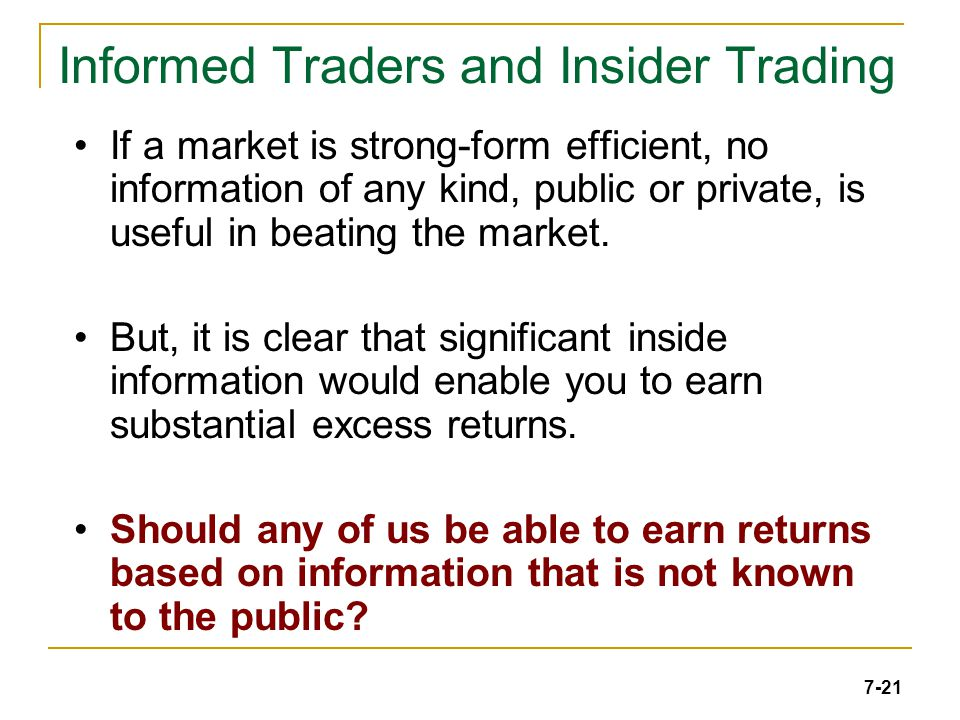 7-21 Informed Traders and Insider Trading If a market is strong-form efficient, no information of any kind, public or private, is useful in beating the market.