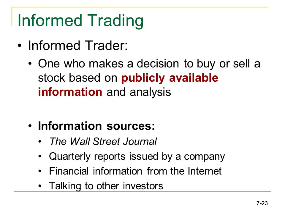 7-23 Informed Trading Informed Trader: One who makes a decision to buy or sell a stock based on publicly available information and analysis Information sources: The Wall Street Journal Quarterly reports issued by a company Financial information from the Internet Talking to other investors