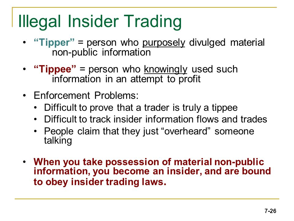 7-26 Illegal Insider Trading Tipper = person who purposely divulged material non-public information Tippee = person who knowingly used such information in an attempt to profit Enforcement Problems: Difficult to prove that a trader is truly a tippee Difficult to track insider information flows and trades People claim that they just overheard someone talking When you take possession of material non-public information, you become an insider, and are bound to obey insider trading laws.