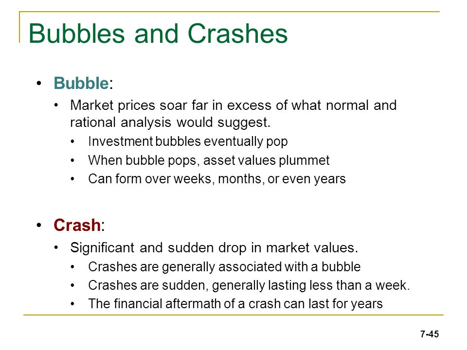 7-45 Bubbles and Crashes Bubble: Market prices soar far in excess of what normal and rational analysis would suggest.
