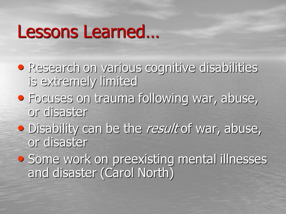 Lessons Learned… Research on various cognitive disabilities is extremely limited Research on various cognitive disabilities is extremely limited Focuses on trauma following war, abuse, or disaster Focuses on trauma following war, abuse, or disaster Disability can be the result of war, abuse, or disaster Disability can be the result of war, abuse, or disaster Some work on preexisting mental illnesses and disaster (Carol North) Some work on preexisting mental illnesses and disaster (Carol North)