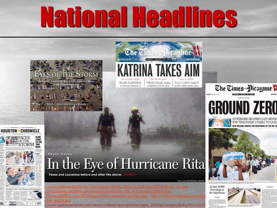 National Headlines http://www.editorandpublisher.com/eandp/photos/2006/01/W2/EyesOfTheStorm_XL.jpghttp://www.editorandpublisher.com/eandp/photos/2006/01/W2/EyesOfTheStorm_XL.jpg; http://img.timeinc.net/time/photoessays/hurricane_rita_eye/images/splash.jpg; http://www.geofffox.com/MT/images/times-picayune-sunday.jpg; http://www.brendanloy.com/blog/images/times- picayune-aug29.jpg; http://www.palmbeachpost.com/news/content/news/photos/nppa_2005q3/images/BUPq305x1hm5.jpg http://img.timeinc.net/time/photoessays/hurricane_rita_eye/images/splash.jpg http://www.geofffox.com/MT/images/times-picayune-sunday.jpghttp://www.brendanloy.com/blog/images/times- picayune-aug29.jpg