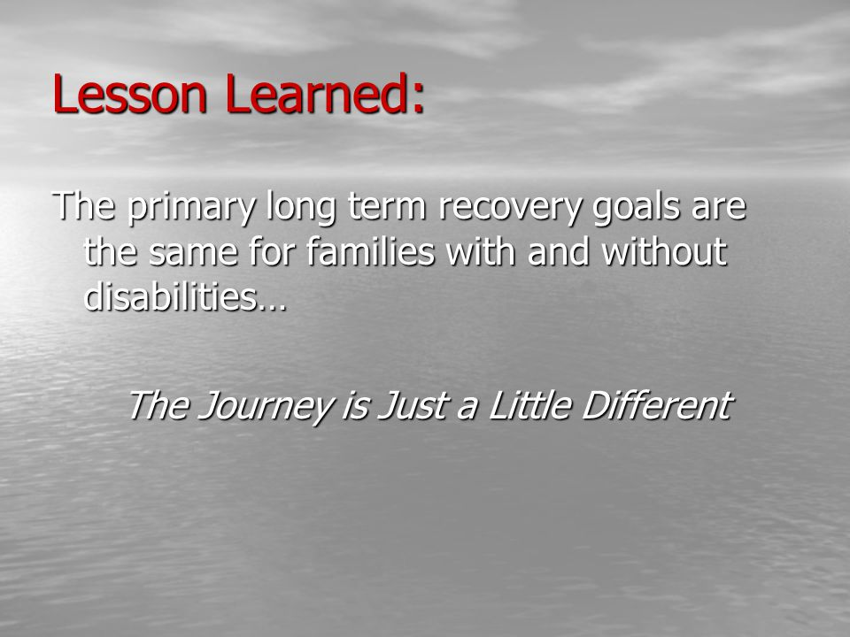 Lesson Learned: The primary long term recovery goals are the same for families with and without disabilities… The Journey is Just a Little Different
