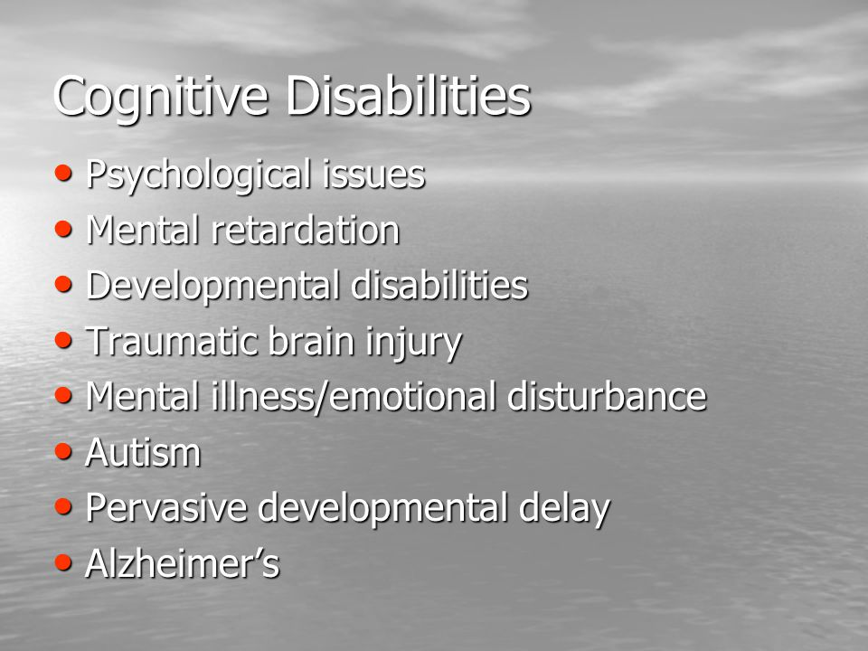 Cognitive Disabilities Psychological issues Psychological issues Mental retardation Mental retardation Developmental disabilities Developmental disabilities Traumatic brain injury Traumatic brain injury Mental illness/emotional disturbance Mental illness/emotional disturbance Autism Autism Pervasive developmental delay Pervasive developmental delay Alzheimer's Alzheimer's