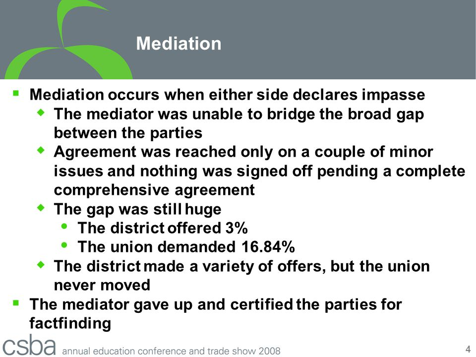 4 Mediation  Mediation occurs when either side declares impasse  The mediator was unable to bridge the broad gap between the parties  Agreement was reached only on a couple of minor issues and nothing was signed off pending a complete comprehensive agreement  The gap was still huge  The district offered 3%  The union demanded 16.84%  The district made a variety of offers, but the union never moved  The mediator gave up and certified the parties for factfinding
