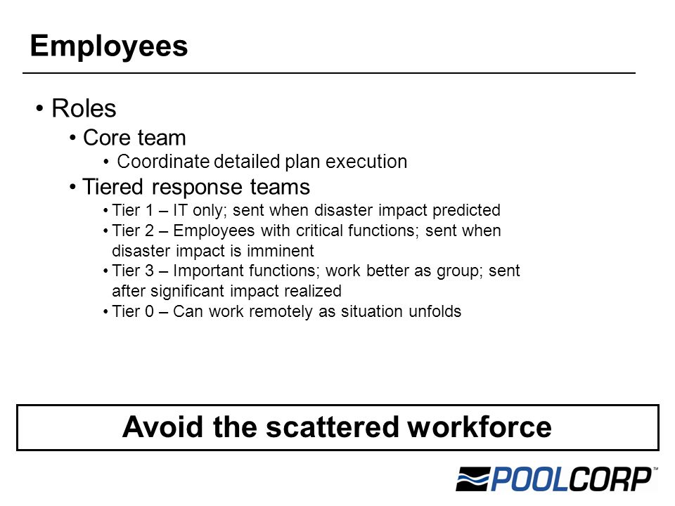Roles Core team Coordinate detailed plan execution Tiered response teams Tier 1 – IT only; sent when disaster impact predicted Tier 2 – Employees with critical functions; sent when disaster impact is imminent Tier 3 – Important functions; work better as group; sent after significant impact realized Tier 0 – Can work remotely as situation unfolds Avoid the scattered workforce Employees