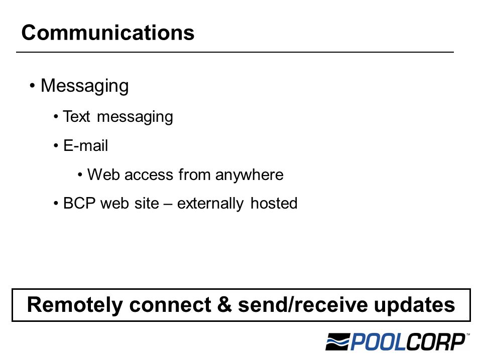 Messaging Text messaging E-mail Web access from anywhere BCP web site – externally hosted Remotely connect & send/receive updates Communications