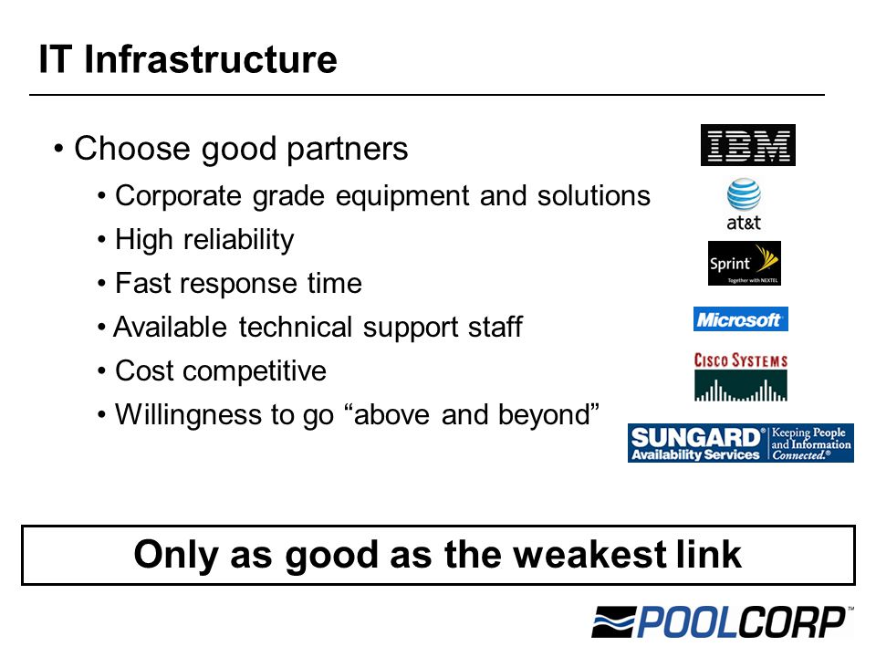 Choose good partners Corporate grade equipment and solutions High reliability Fast response time Available technical support staff Cost competitive Willingness to go above and beyond Only as good as the weakest link IT Infrastructure