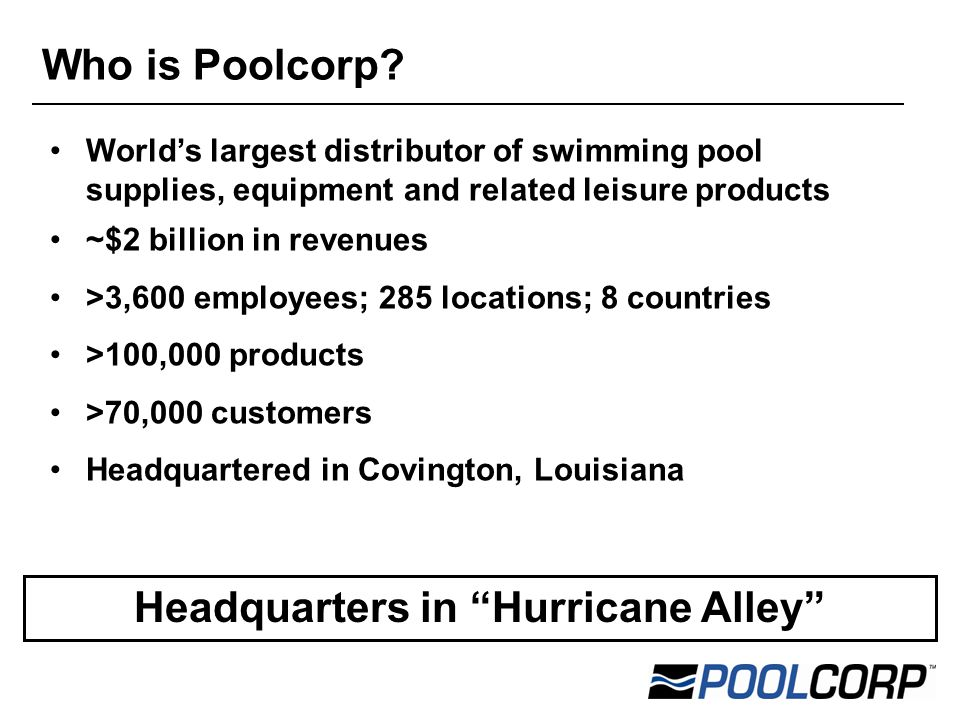 World's largest distributor of swimming pool supplies, equipment and related leisure products ~$2 billion in revenues >3,600 employees; 285 locations; 8 countries >100,000 products >70,000 customers Headquartered in Covington, Louisiana Headquarters in Hurricane Alley Who is Poolcorp