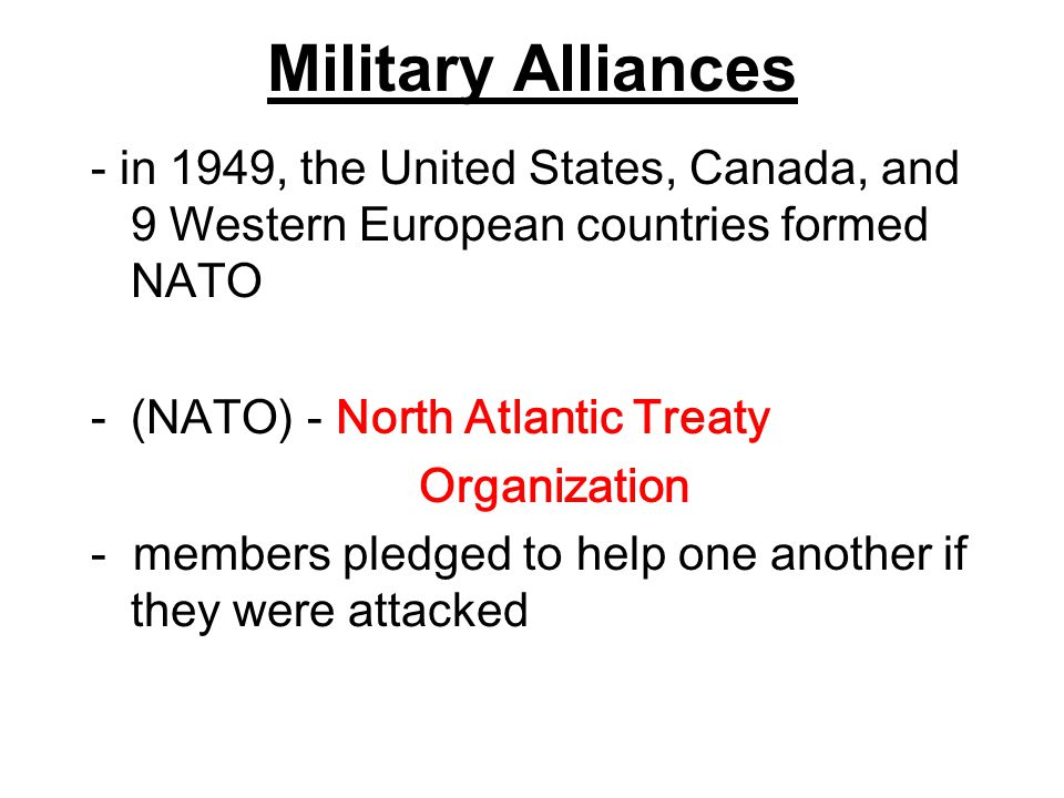 Military Alliances - in 1949, the United States, Canada, and 9 Western European countries formed NATO -(NATO) - North Atlantic Treaty Organization - m
