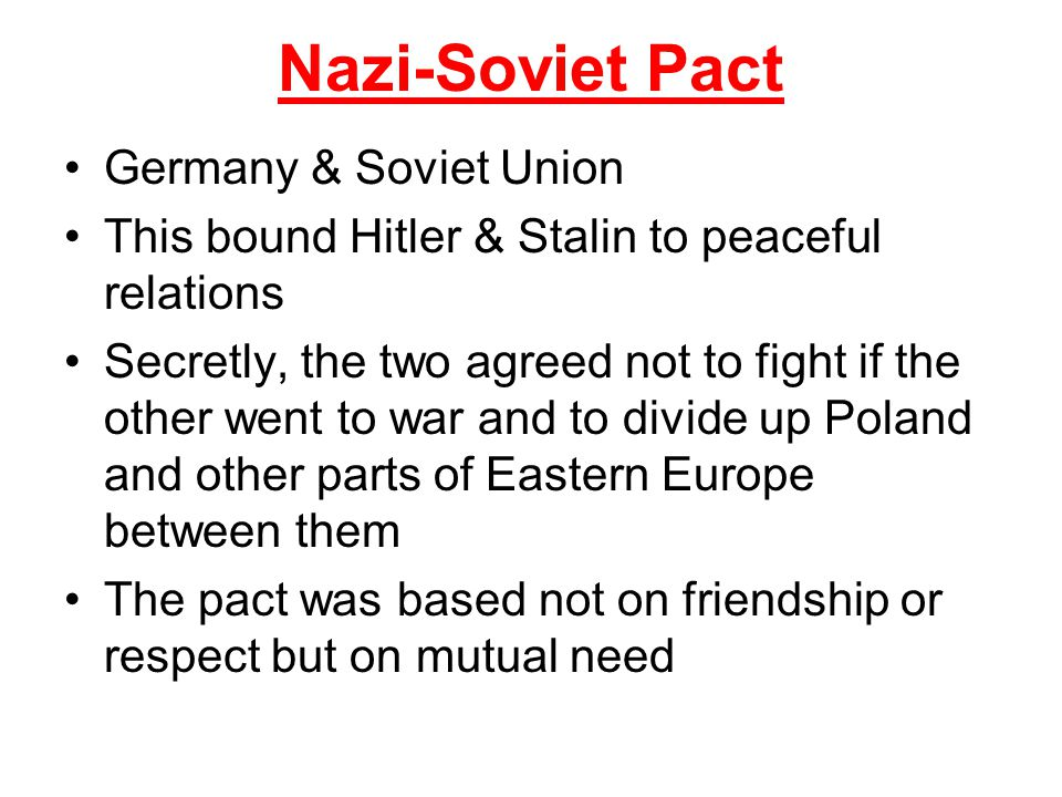 Nazi-Soviet Pact Germany & Soviet Union This bound Hitler & Stalin to peaceful relations Secretly, the two agreed not to fight if the other went to wa