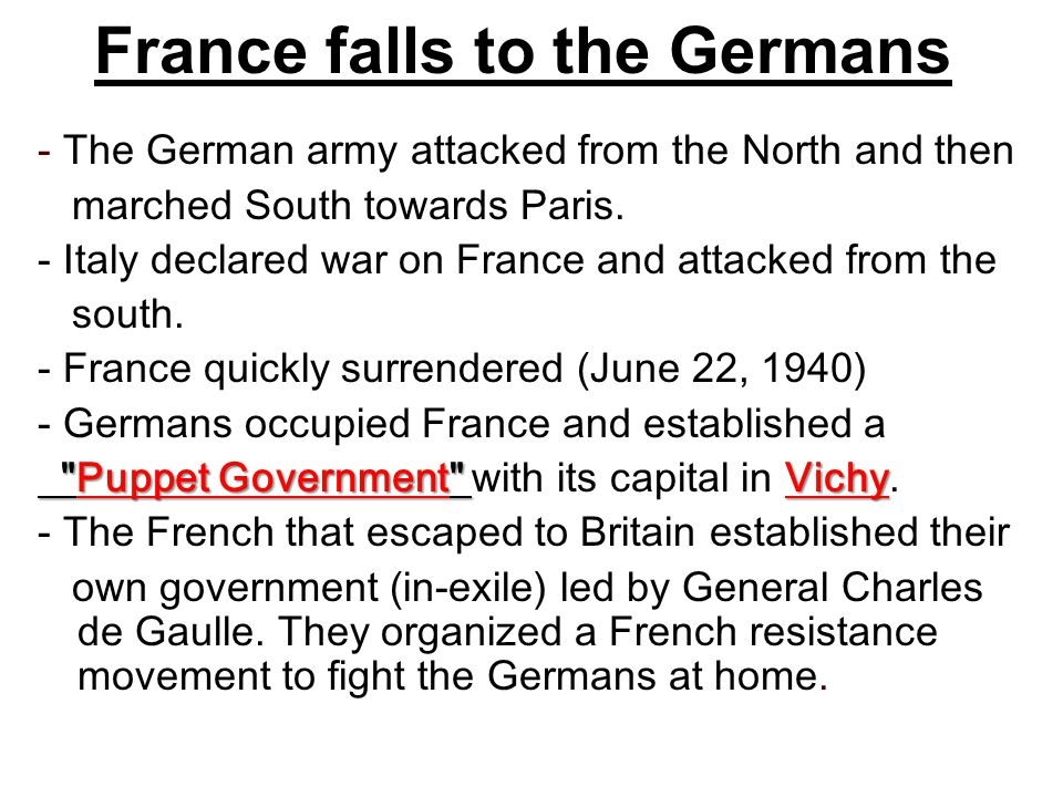France falls to the Germans - The German army attacked from the North and then marched South towards Paris. - Italy declared war on France and attacke