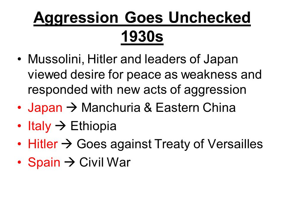 Aggression Goes Unchecked 1930s Mussolini, Hitler and leaders of Japan viewed desire for peace as weakness and responded with new acts of aggression J