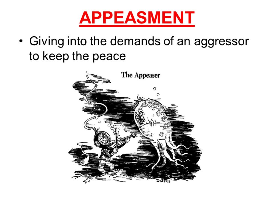 APPEASMENT Giving into the demands of an aggressor to keep the peace