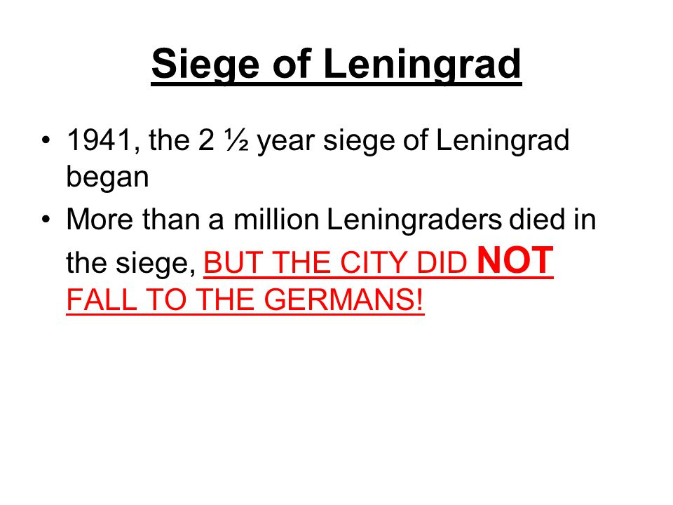 Siege of Leningrad 1941, the 2 ½ year siege of Leningrad began More than a million Leningraders died in the siege, BUT THE CITY DID NOT FALL TO THE GE